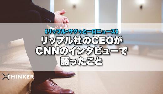 リップル社CEO・ガーリングハウス氏がCNNのインタビューで語ったこと